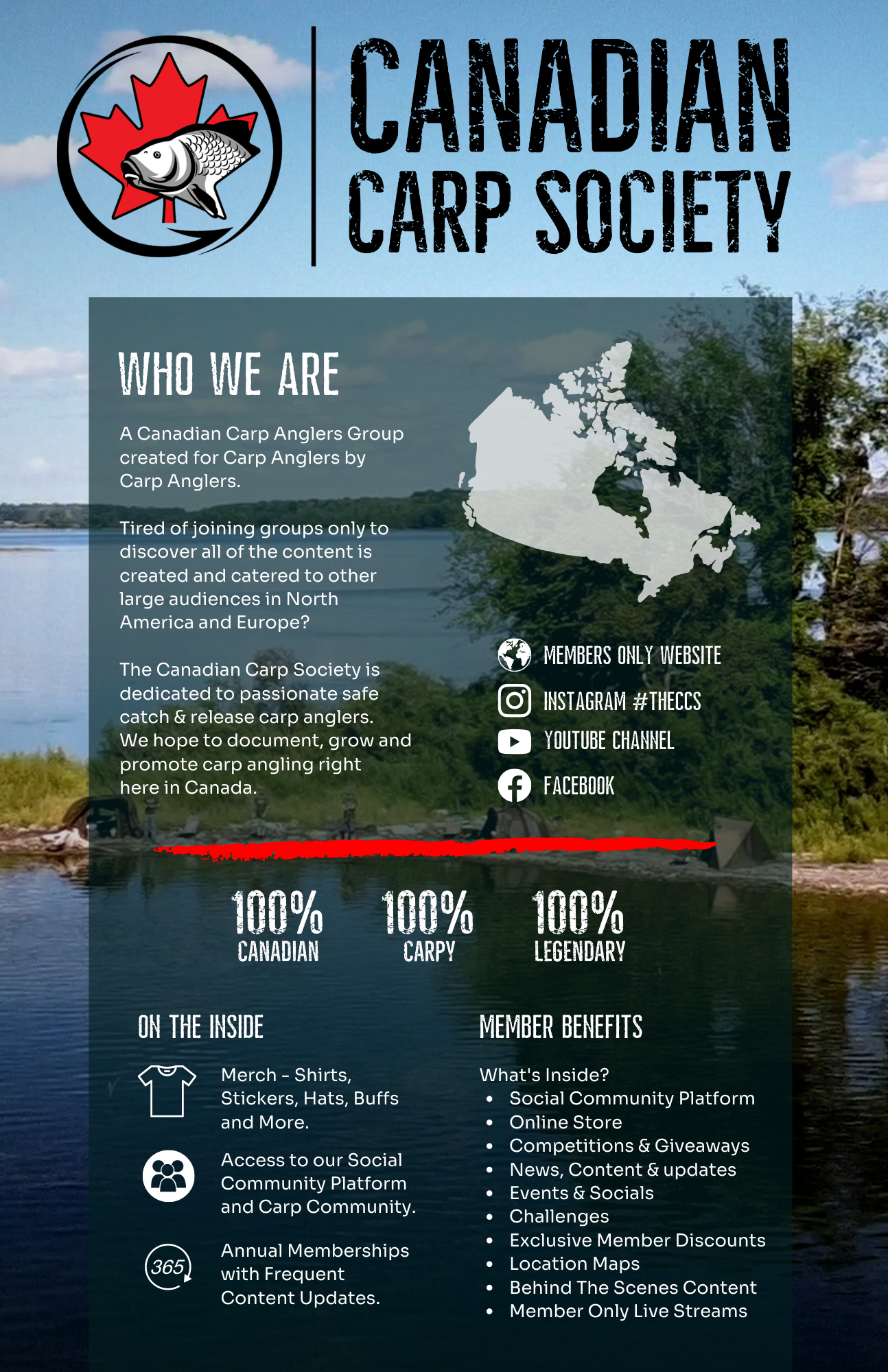 Canadian Carp Society. A Canadian Carp Anglers Group, created by Carp Anglers for Carp Anglers. Tired of joining groups only to discover all of the content is created and catered to other large audiences in North America and Europe? The Canadian Carp Society is dedicated to passionate catch and release carp anglers. We hope to document, grow and promote Carp Angling right here in Canada. Social Community Platform. Online Store & Swag. Competitions & Prizes. Events & Socials. Exclusive Member Deals. Challenges. Locations Sharing (Maps). Welcome Packs (Annually). Behind The Scenes Content. Member Only Live Streams. Dedicated Sponsors. And More.